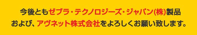 今後ともゼブラ・テクノロジーズ・ジャパン(株)製品および、アヴネット株式会社をよろしくお願い致します。